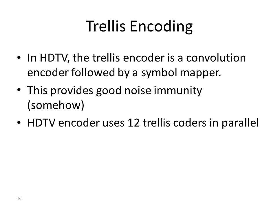 46 Trellis Encoding In HDTV, the trellis encoder is a convolution encoder followed by a symbol mapper. This provides good noise immunity (somehow) HDT