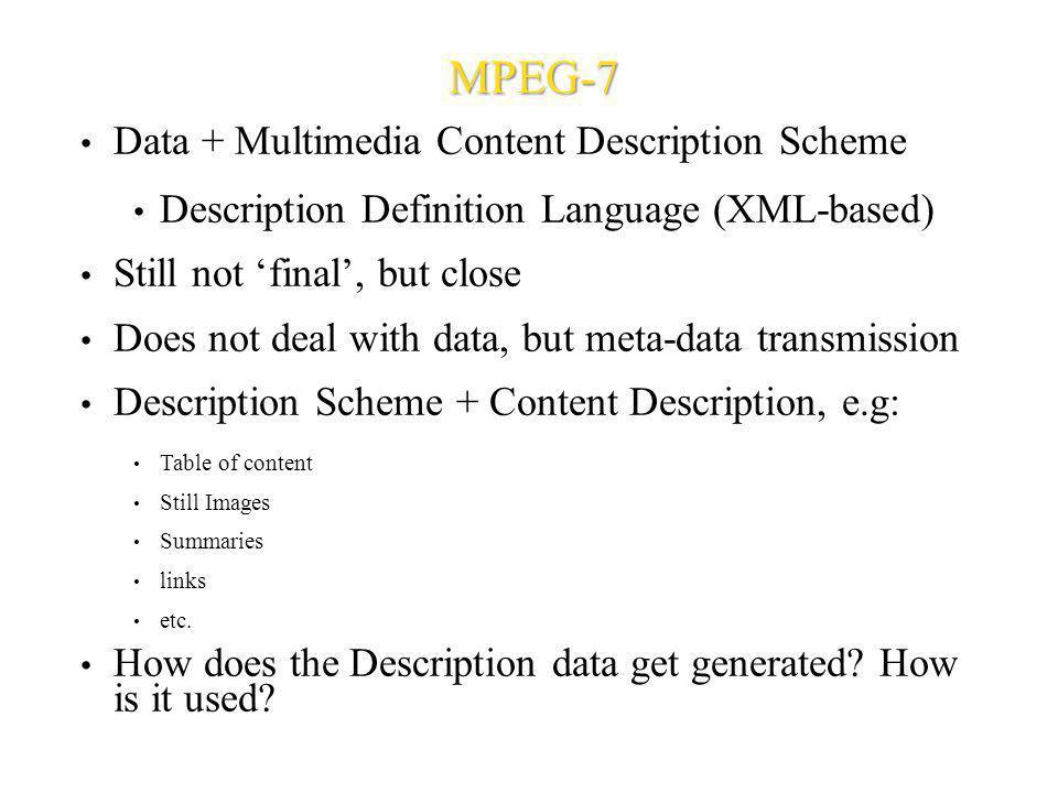 MPEG-7 Data + Multimedia Content Description Scheme Description Definition Language (XML-based) Still not final, but close Does not deal with data, bu