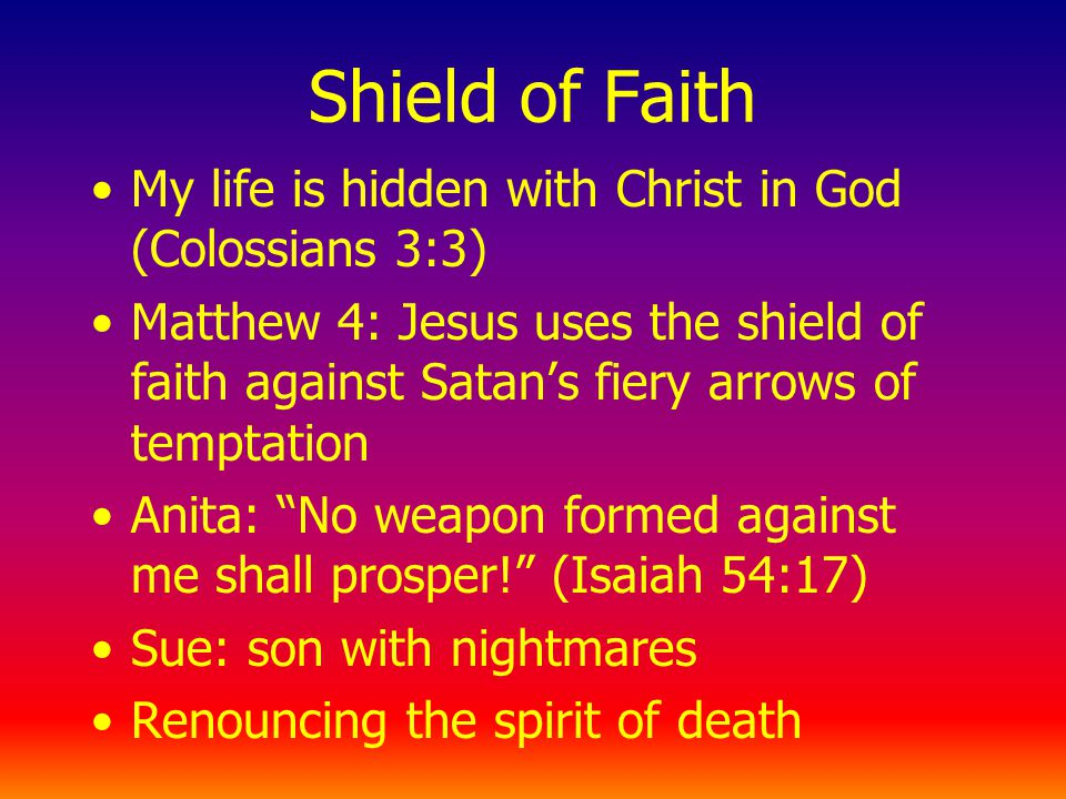 Shield of Faith My life is hidden with Christ in God (Colossians 3:3) Matthew 4: Jesus uses the shield of faith against Satans fiery arrows of temptation Anita: No weapon formed against me shall prosper.