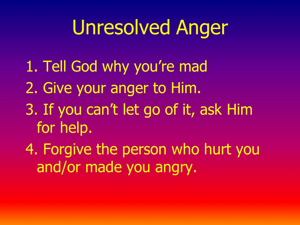 Unresolved Anger 1. Tell God why youre mad 2. Give your anger to Him.