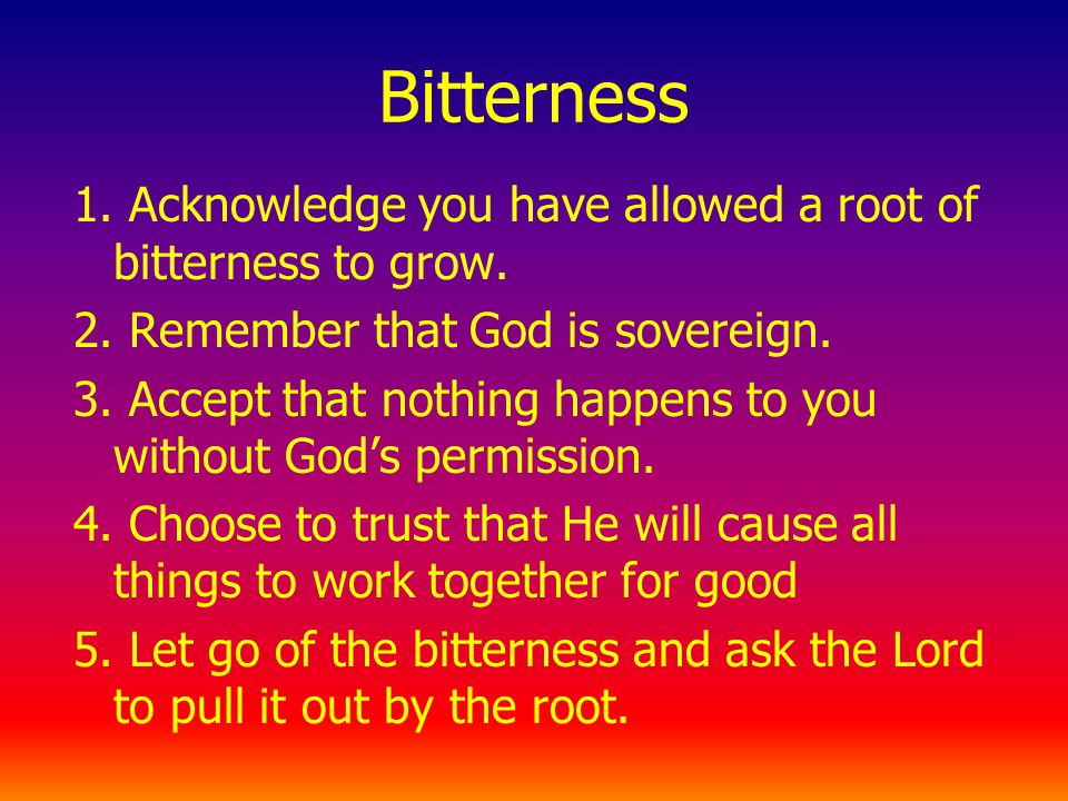 Bitterness 1. Acknowledge you have allowed a root of bitterness to grow.