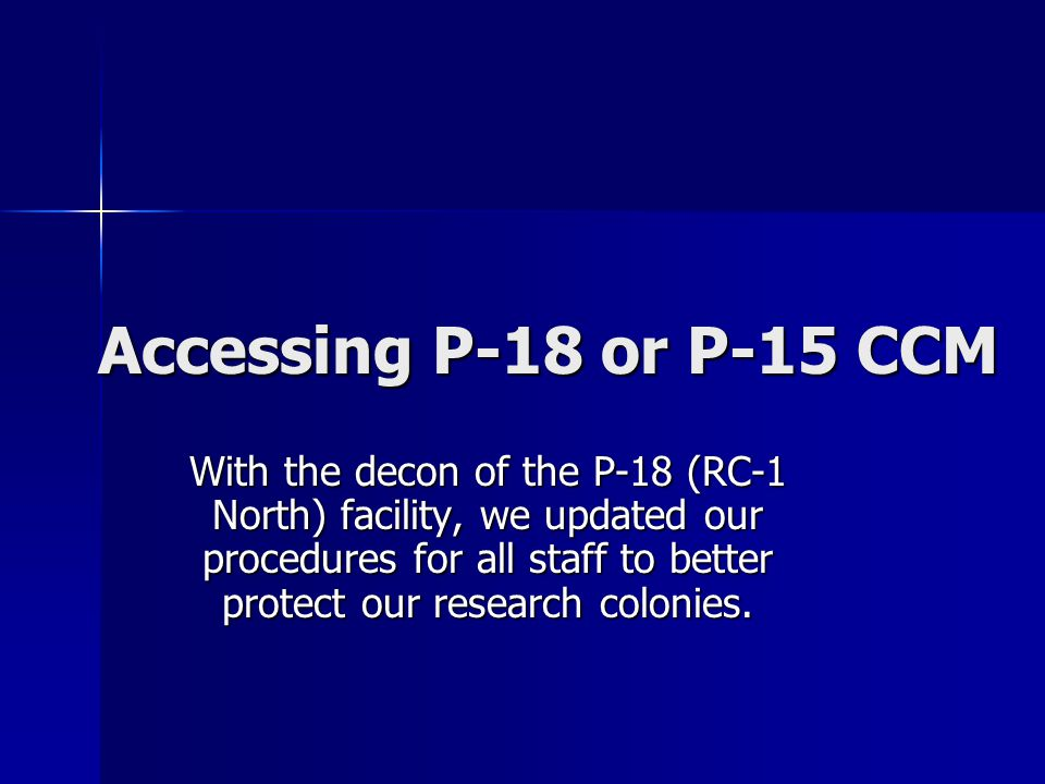 Accessing P-18 or P-15 CCM With the decon of the P-18 (RC-1 North) facility, we updated our procedures for all staff to better protect our research co