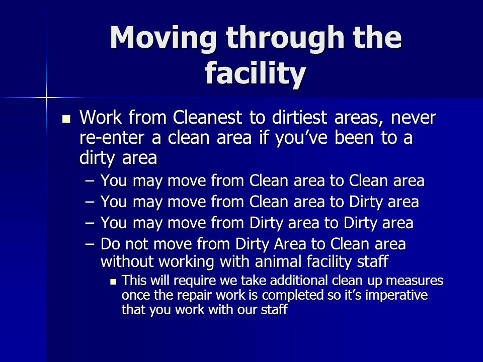 Moving through the facility Work from Cleanest to dirtiest areas, never re-enter a clean area if youve been to a dirty area Work from Cleanest to dirt