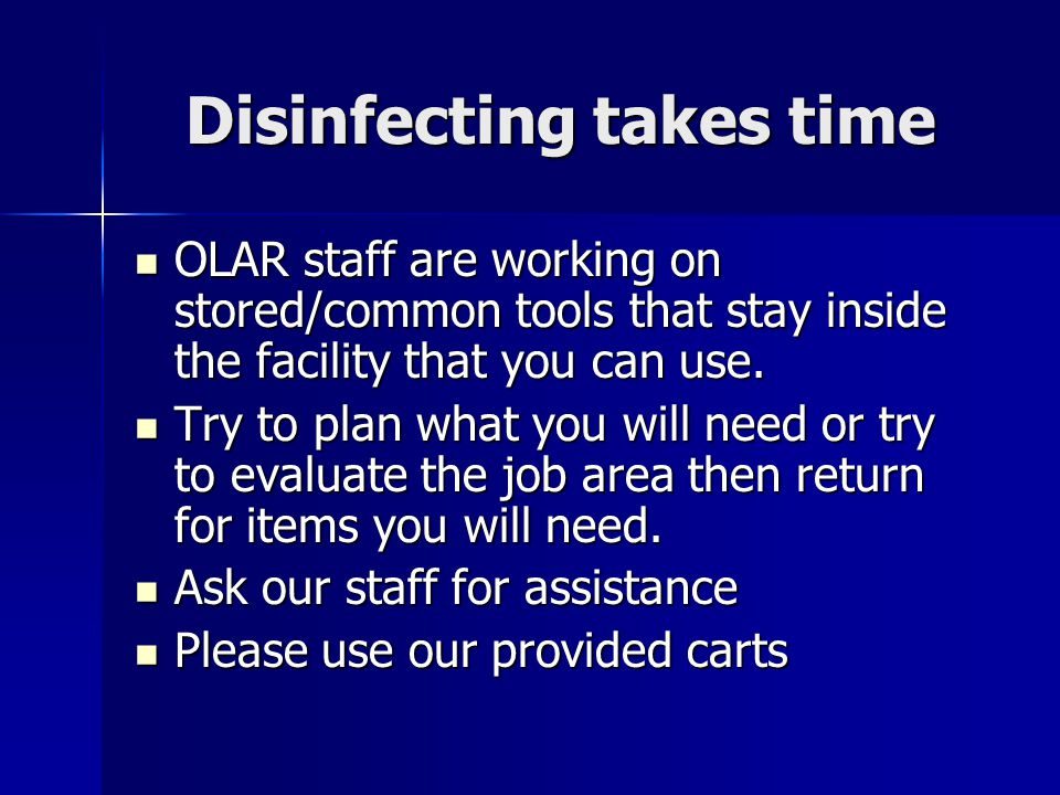 Disinfecting takes time OLAR staff are working on stored/common tools that stay inside the facility that you can use.