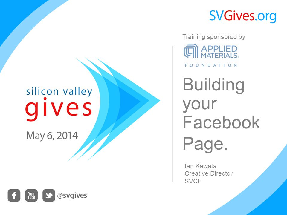 Building your Facebook Page. Ian Kawata Creative Director SVCF Training sponsored by