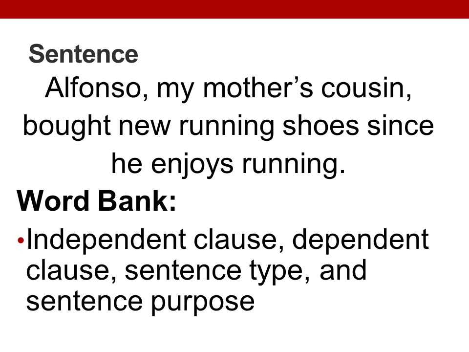 Sentence Alfonso, my mothers cousin, bought new running shoes since he enjoys running. Word Bank: Independent clause, dependent clause, sentence type,