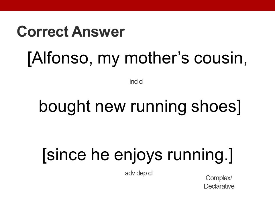 Correct Answer [Alfonso, my mothers cousin, bought new running shoes] [since he enjoys running.] Complex/ Declarative ind cl adv dep cl