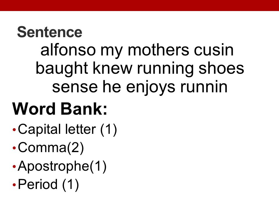 Sentence alfonso my mothers cusin baught knew running shoes sense he enjoys runnin Word Bank: Capital letter (1) Comma(2) Apostrophe(1) Period (1)
