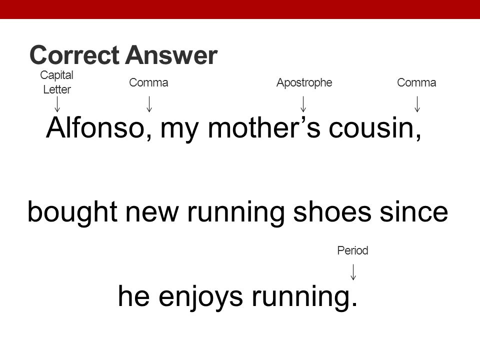 Correct Answer Alfonso, my mothers cousin, bought new running shoes since he enjoys running. Capital Letter Apostrophe Period Comma