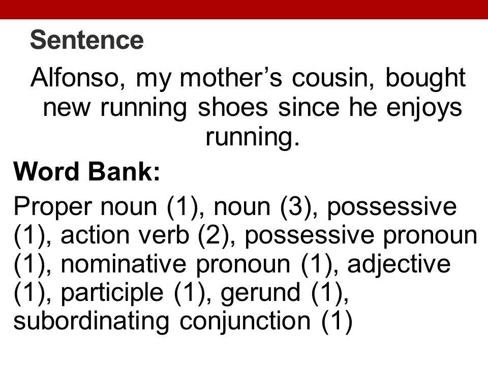 Sentence Alfonso, my mothers cousin, bought new running shoes since he enjoys running. Word Bank: Proper noun (1), noun (3), possessive (1), action ve