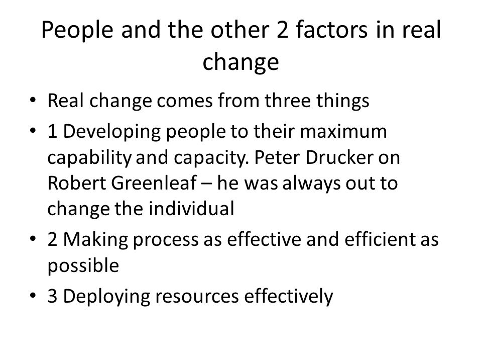People and the other 2 factors in real change Real change comes from three things 1 Developing people to their maximum capability and capacity.