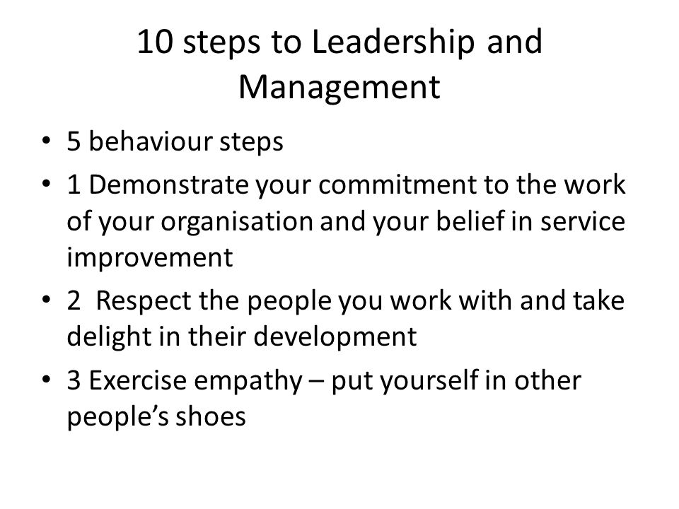 10 steps to Leadership and Management 5 behaviour steps 1 Demonstrate your commitment to the work of your organisation and your belief in service improvement 2 Respect the people you work with and take delight in their development 3 Exercise empathy – put yourself in other peoples shoes