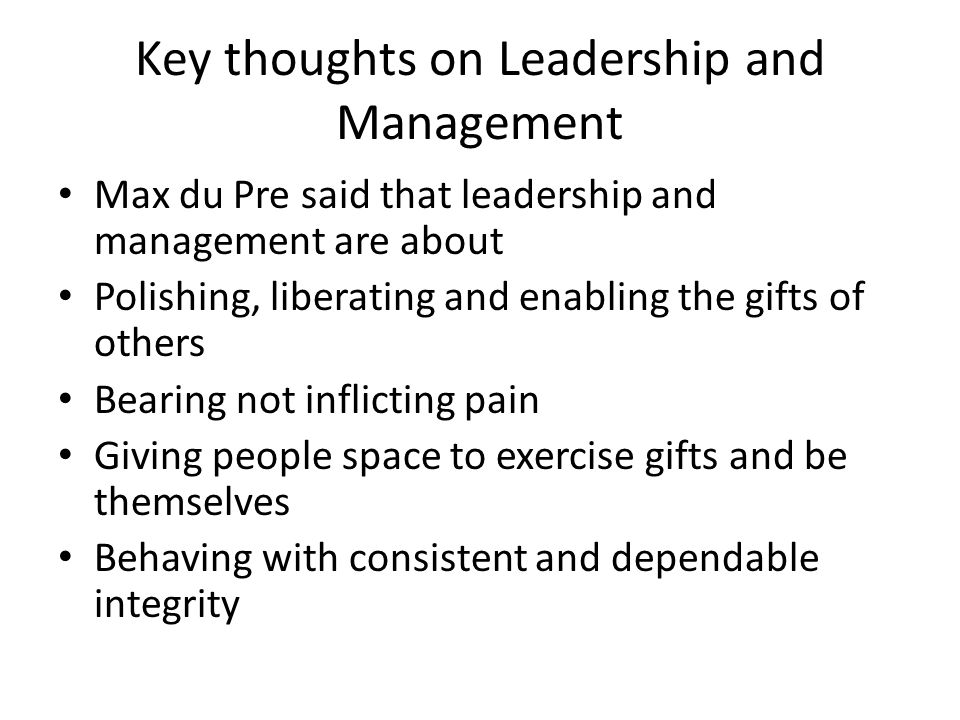 Key thoughts on Leadership and Management Max du Pre said that leadership and management are about Polishing, liberating and enabling the gifts of others Bearing not inflicting pain Giving people space to exercise gifts and be themselves Behaving with consistent and dependable integrity