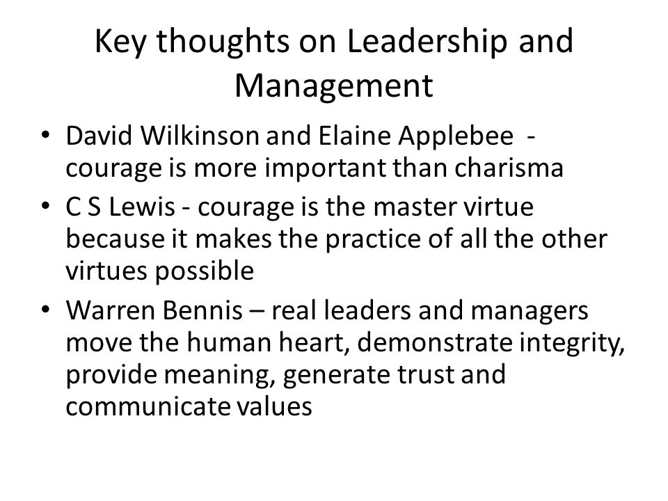 Key thoughts on Leadership and Management David Wilkinson and Elaine Applebee - courage is more important than charisma C S Lewis - courage is the master virtue because it makes the practice of all the other virtues possible Warren Bennis – real leaders and managers move the human heart, demonstrate integrity, provide meaning, generate trust and communicate values