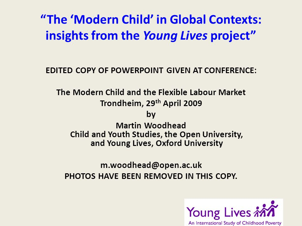 The Modern Child in Global Contexts: insights from the Young Lives project EDITED COPY OF POWERPOINT GIVEN AT CONFERENCE: The Modern Child and the Flexible Labour Market Trondheim, 29 th April 2009 by Martin Woodhead Child and Youth Studies, the Open University, and Young Lives, Oxford University m.woodhead@open.ac.uk PHOTOS HAVE BEEN REMOVED IN THIS COPY.