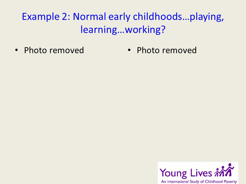 Example 2: Normal early childhoods…playing, learning…working? Photo removed