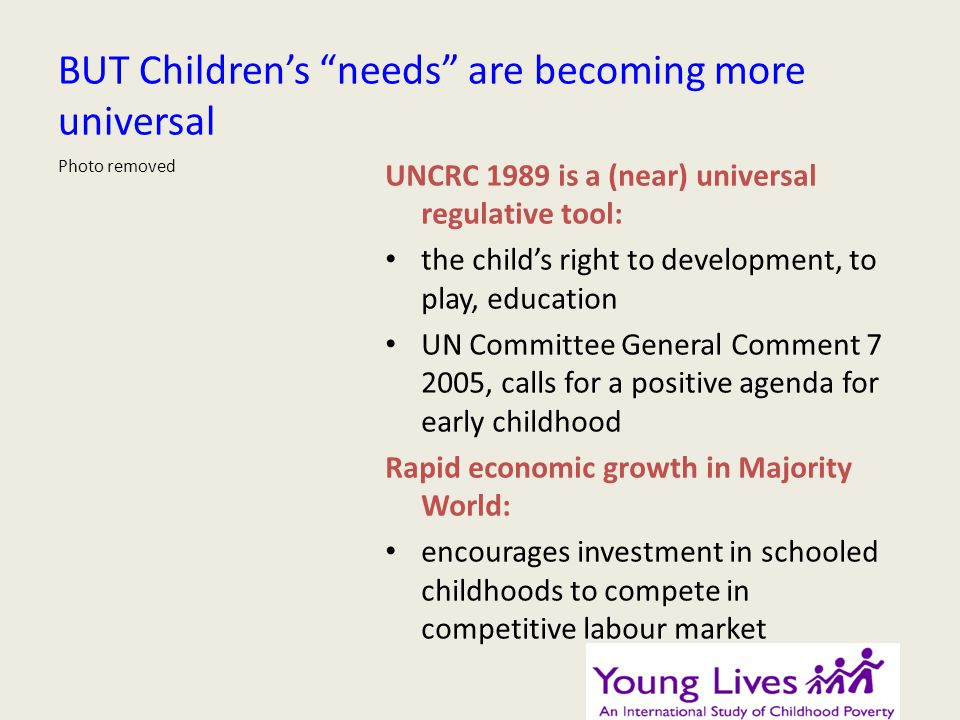 BUT Childrens needs are becoming more universal UNCRC 1989 is a (near) universal regulative tool: the childs right to development, to play, education UN Committee General Comment 7 2005, calls for a positive agenda for early childhood Rapid economic growth in Majority World: encourages investment in schooled childhoods to compete in competitive labour market Photo removed