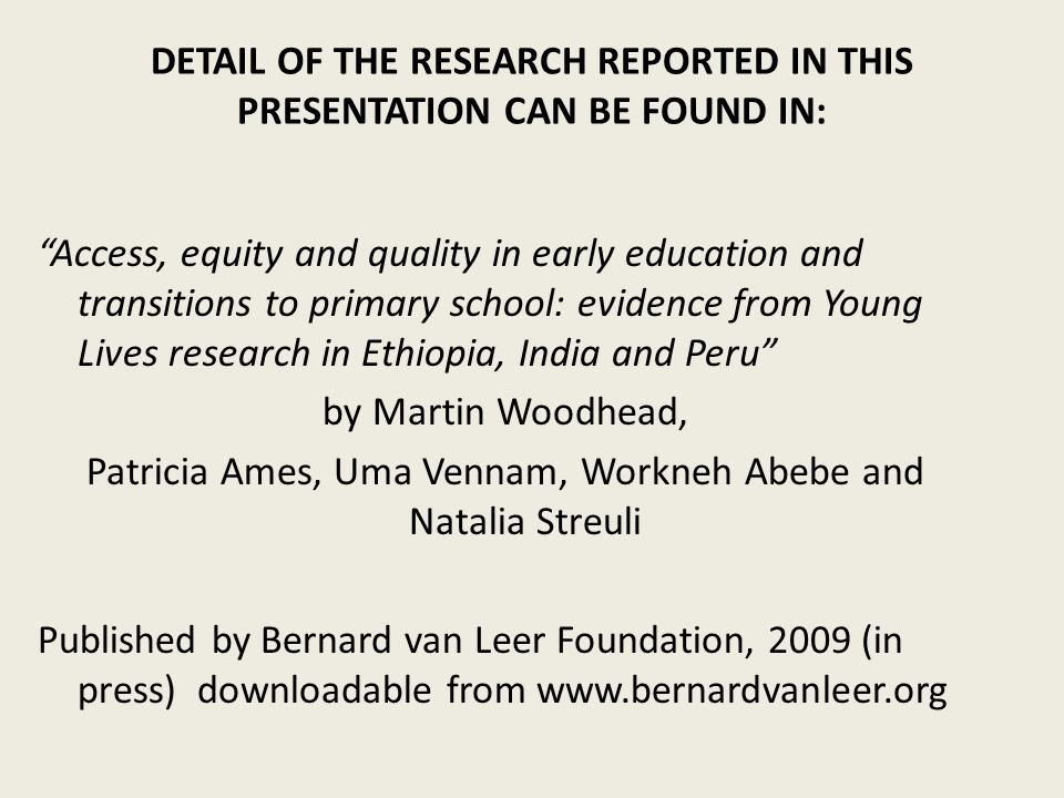 DETAIL OF THE RESEARCH REPORTED IN THIS PRESENTATION CAN BE FOUND IN: Access, equity and quality in early education and transitions to primary school: evidence from Young Lives research in Ethiopia, India and Peru by Martin Woodhead, Patricia Ames, Uma Vennam, Workneh Abebe and Natalia Streuli Published by Bernard van Leer Foundation, 2009 (in press) downloadable from www.bernardvanleer.org