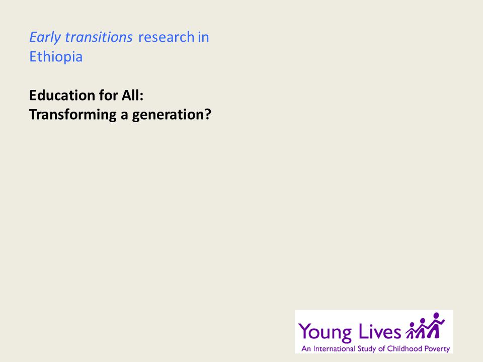 Early transitions research in Ethiopia Education for All: Transforming a generation?