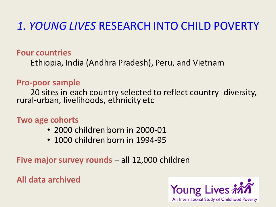 1. YOUNG LIVES RESEARCH INTO CHILD POVERTY Four countries Ethiopia, India (Andhra Pradesh), Peru, and Vietnam Pro-poor sample 20 sites in each country