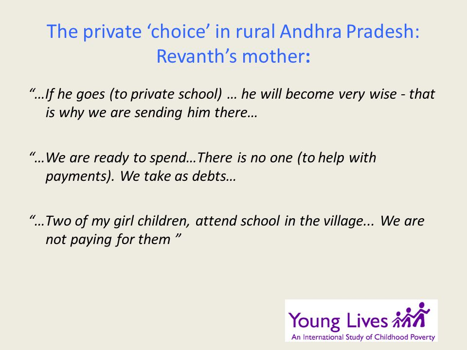 The private choice in rural Andhra Pradesh: Revanths mother: …If he goes (to private school) … he will become very wise - that is why we are sending him there… …We are ready to spend…There is no one (to help with payments).
