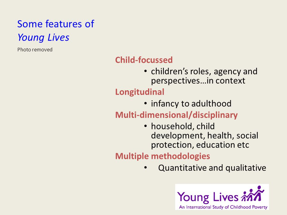 Some features of Young Lives Child-focussed childrens roles, agency and perspectives…in context Longitudinal infancy to adulthood Multi-dimensional/disciplinary household, child development, health, social protection, education etc Multiple methodologies Quantitative and qualitative Photo removed