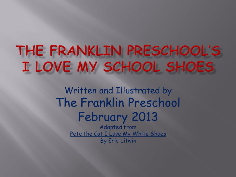 Written and Illustrated by The Franklin Preschool February 2013 Adapted from Pete the Cat I Love My White Shoes By Eric Litwin