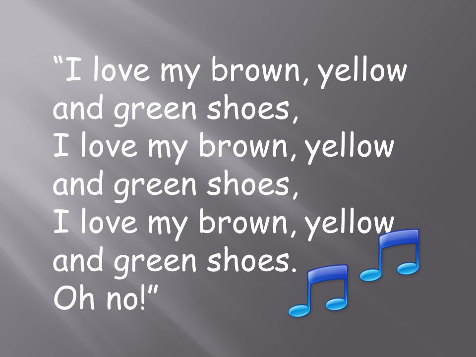 I love my brown, yellow and green shoes, I love my brown, yellow and green shoes. Oh no!