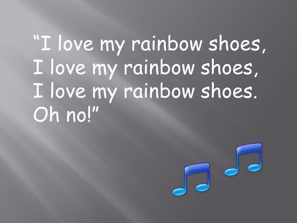 I love my rainbow shoes, I love my rainbow shoes. Oh no!