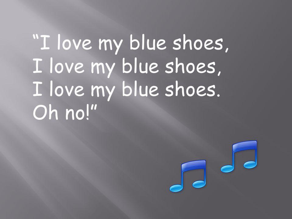I love my blue shoes, I love my blue shoes. Oh no!