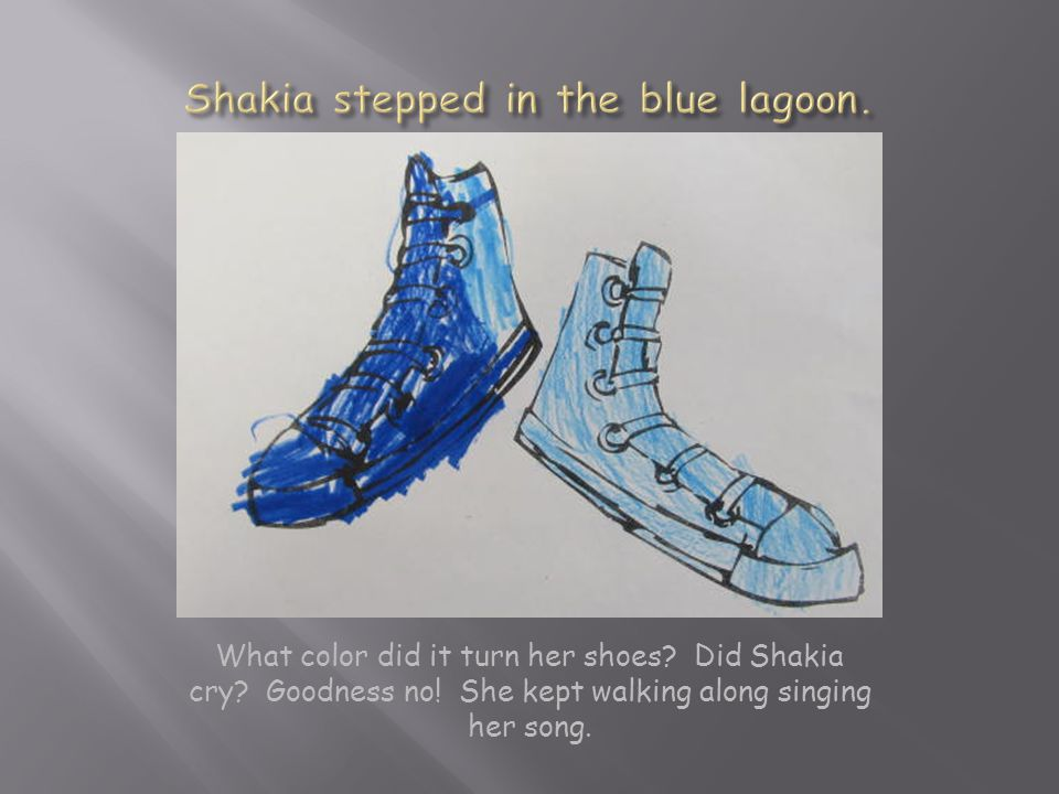 What color did it turn her shoes.Did Shakia cry. Goodness no.