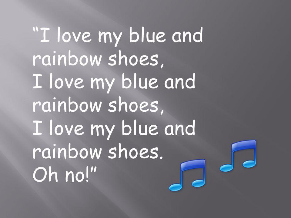 I love my blue and rainbow shoes, I love my blue and rainbow shoes. Oh no!