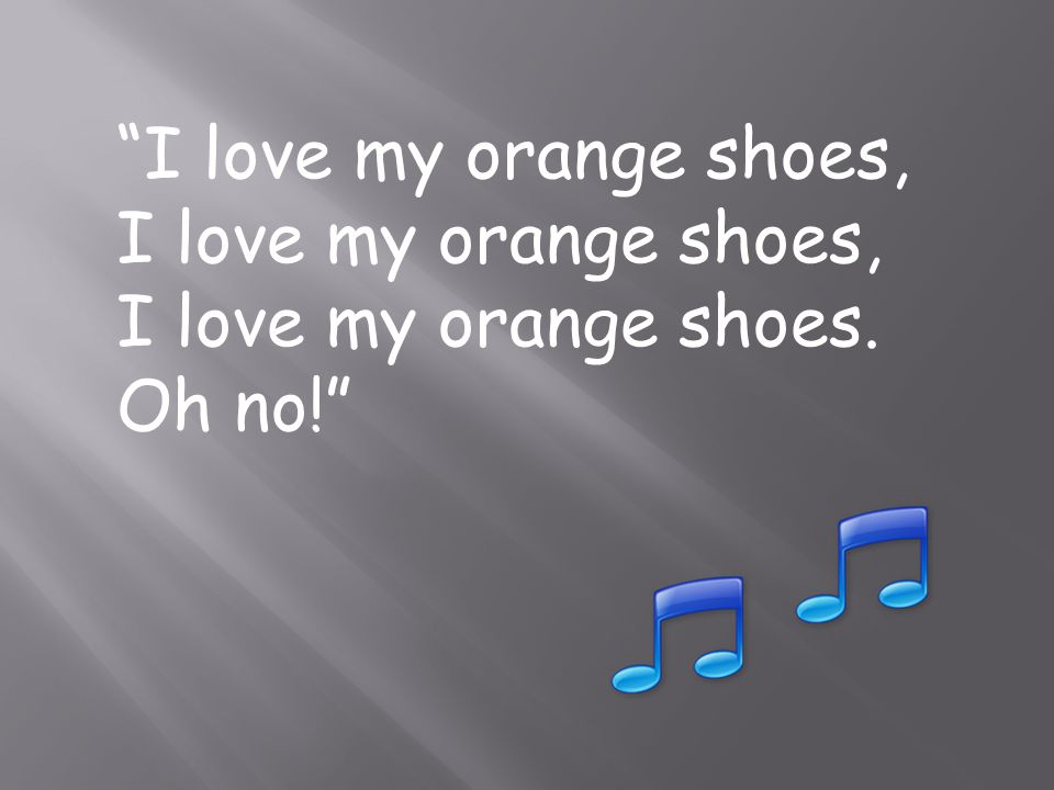 I love my orange shoes, I love my orange shoes. Oh no!