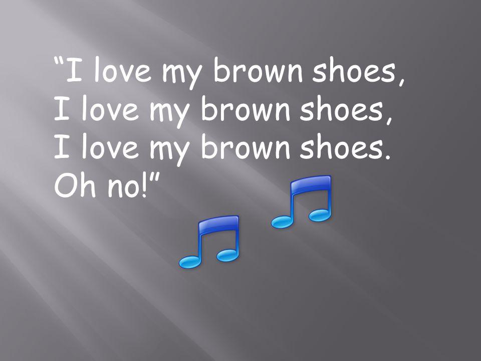 I love my brown shoes, I love my brown shoes. Oh no!