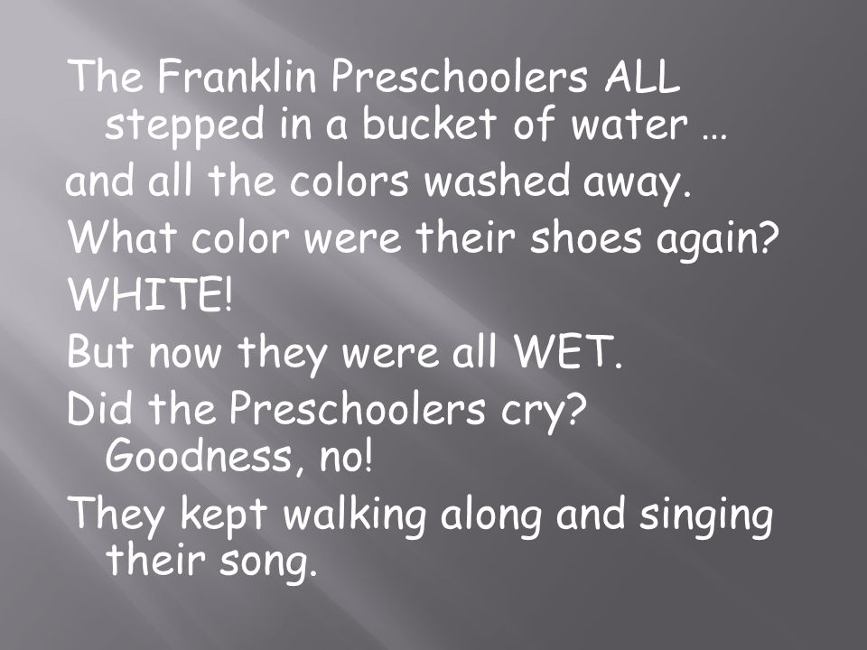 The Franklin Preschoolers ALL stepped in a bucket of water … and all the colors washed away. What color were their shoes again? WHITE! But now they we