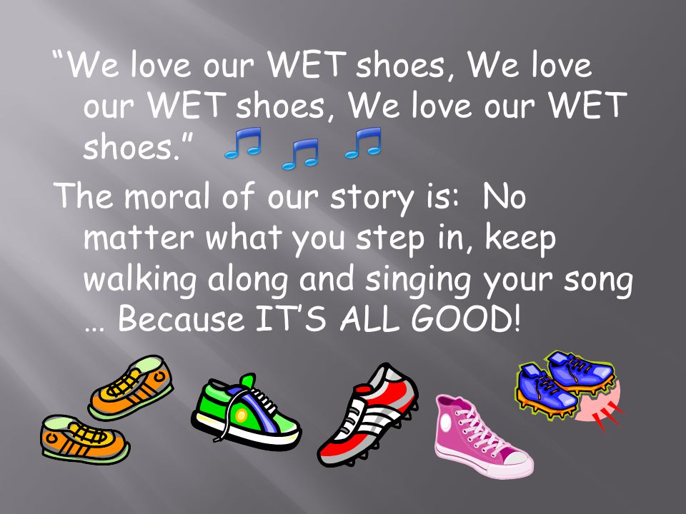 We love our WET shoes, We love our WET shoes, We love our WET shoes. The moral of our story is: No matter what you step in, keep walking along and sin