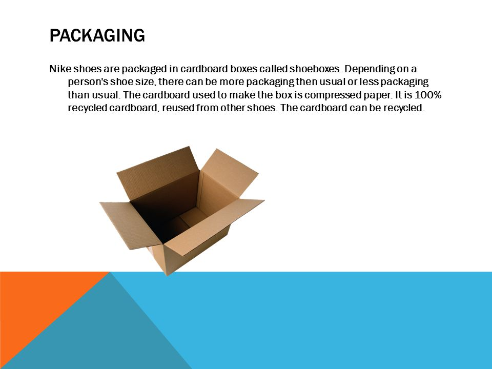 PACKAGING Nike shoes are packaged in cardboard boxes called shoeboxes.