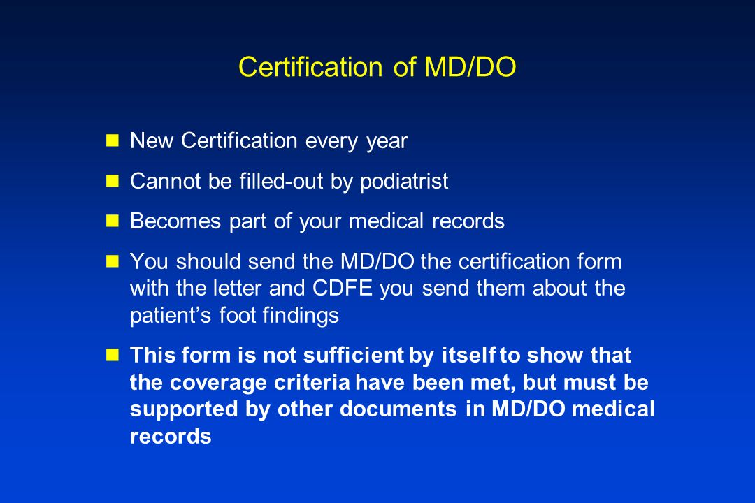 Certification of MD/DO New Certification every year Cannot be filled-out by podiatrist Becomes part of your medical records You should send the MD/DO