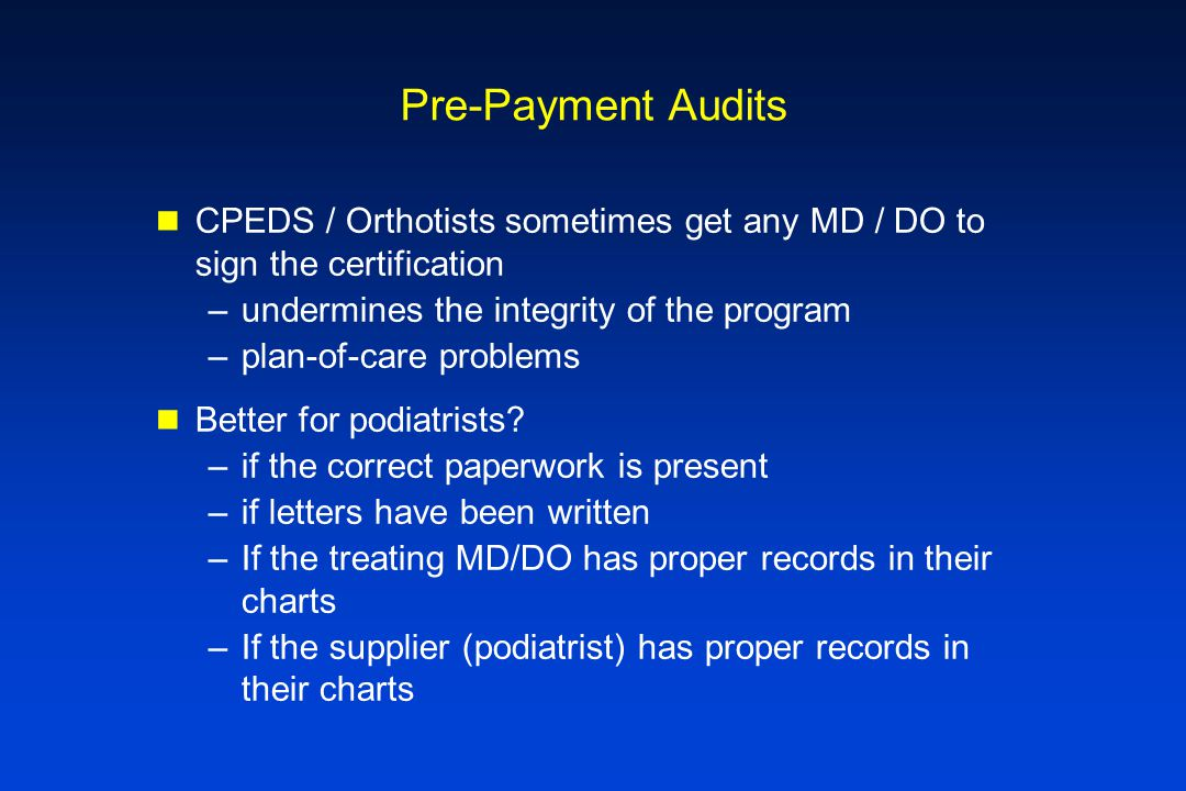 Pre-Payment Audits CPEDS / Orthotists sometimes get any MD / DO to sign the certification –undermines the integrity of the program –plan-of-care probl