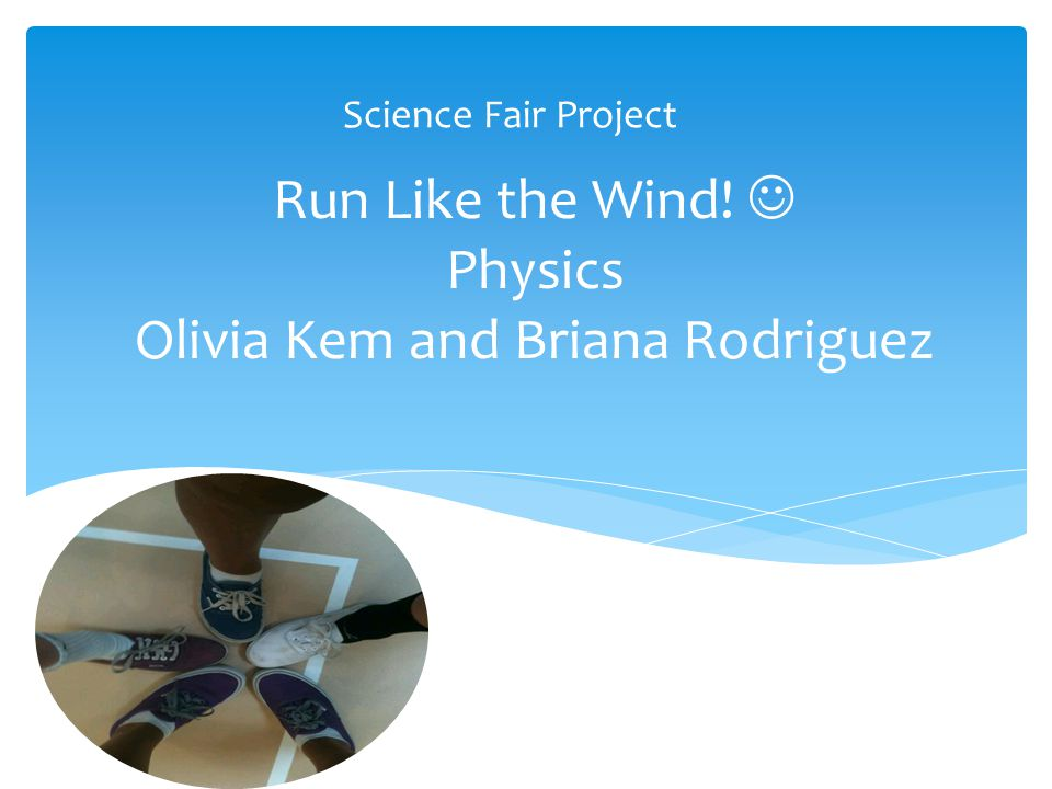 Run Like the Wind! Physics Olivia Kem and Briana Rodriguez Science Fair Project