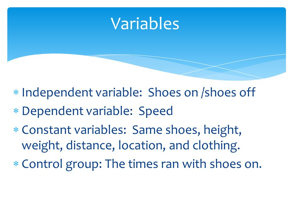Independent variable: Shoes on /shoes off Dependent variable: Speed Constant variables: Same shoes, height, weight, distance, location, and clothing.