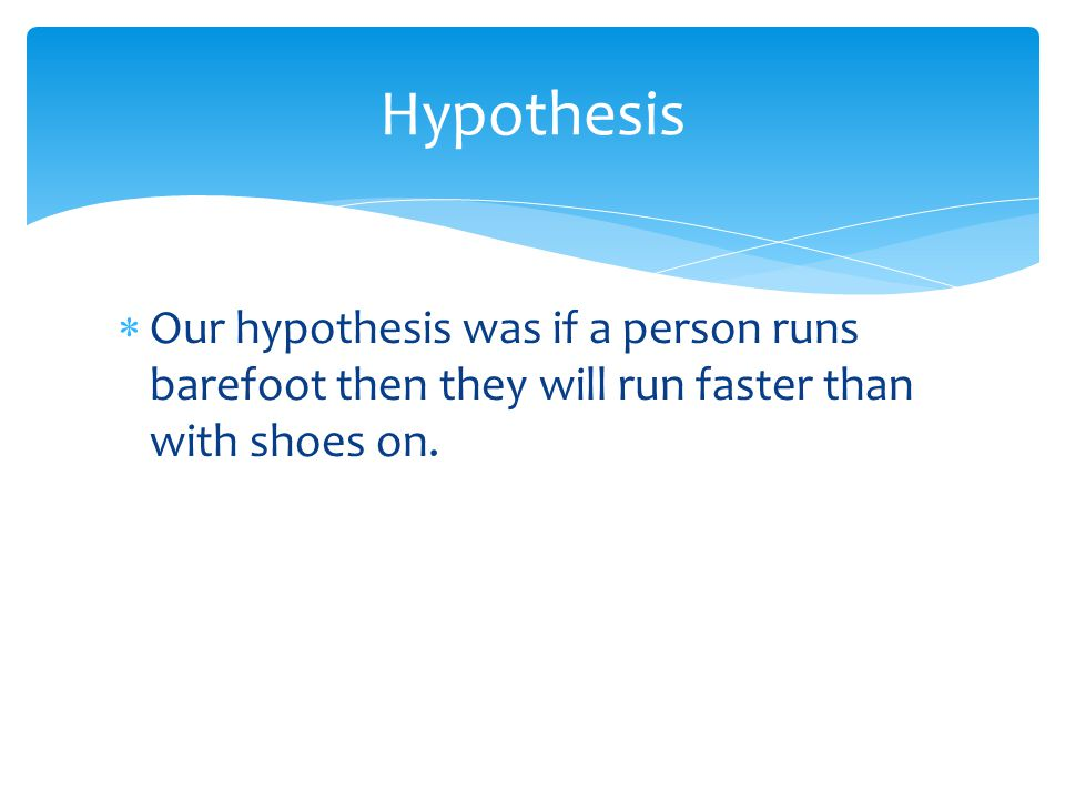 Our hypothesis was if a person runs barefoot then they will run faster than with shoes on.