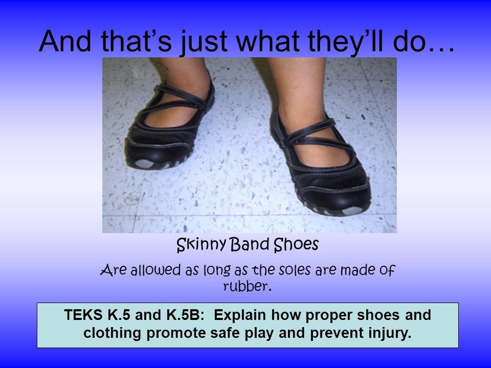 And thats just what theyll do… Skinny Band Shoes Are allowed as long as the soles are made of rubber. TEKS K.5 and K.5B: Explain how proper shoes and