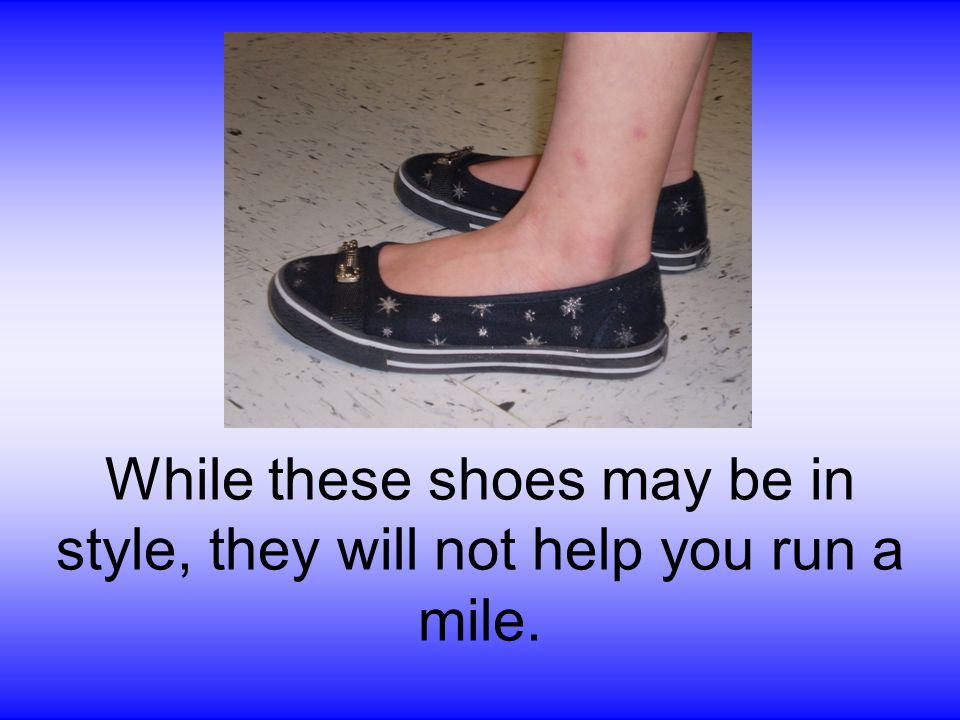 While these shoes may be in style, they will not help you run a mile.