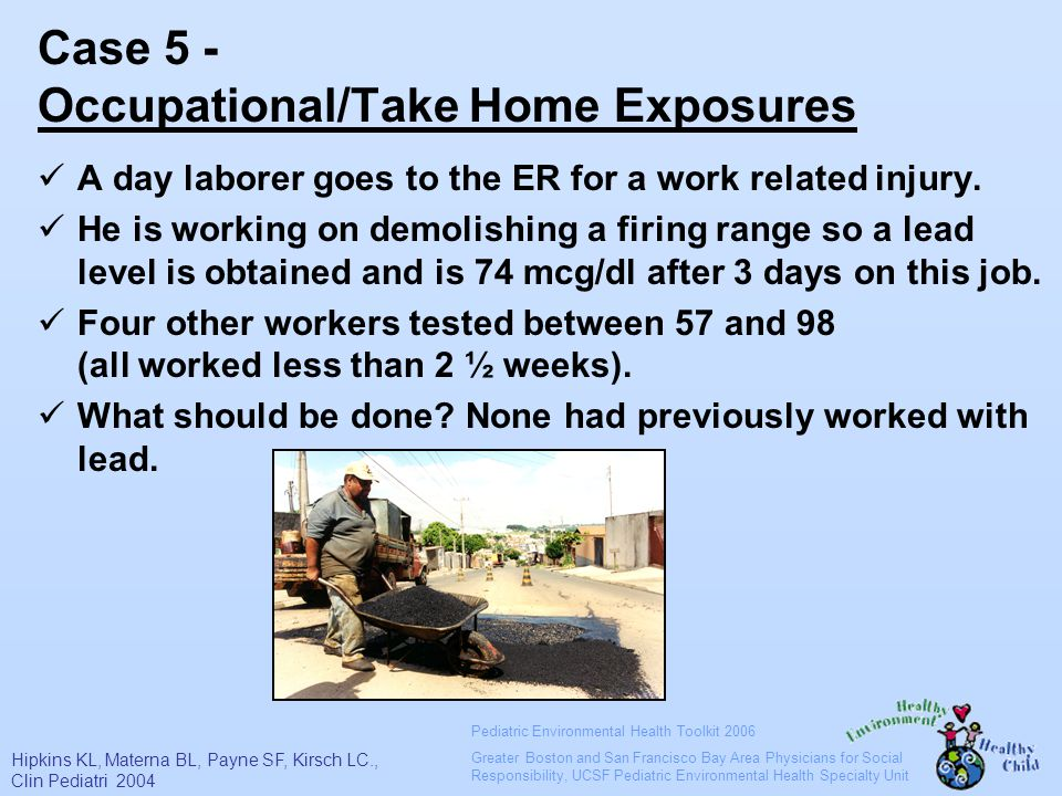 Pediatric Environmental Health Toolkit 2006 Greater Boston and San Francisco Bay Area Physicians for Social Responsibility, UCSF Pediatric Environmental Health Specialty Unit Case 5 - Occupational/Take Home Exposures A day laborer goes to the ER for a work related injury.
