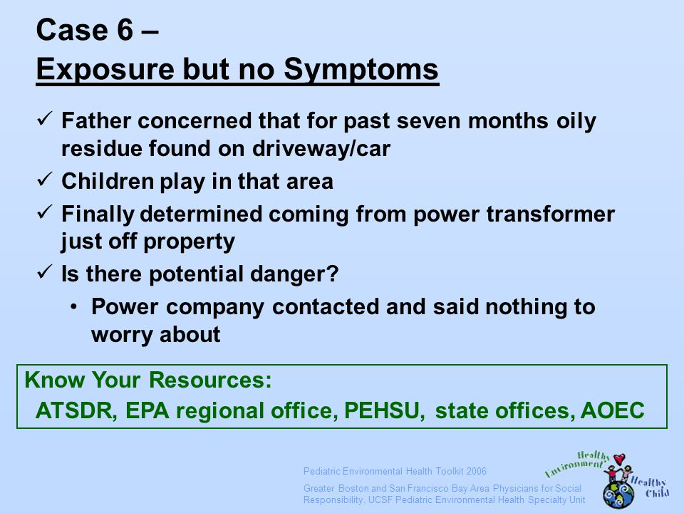 Pediatric Environmental Health Toolkit 2006 Greater Boston and San Francisco Bay Area Physicians for Social Responsibility, UCSF Pediatric Environmental Health Specialty Unit Case 6 – Exposure but no Symptoms Father concerned that for past seven months oily residue found on driveway/car Children play in that area Finally determined coming from power transformer just off property Is there potential danger.