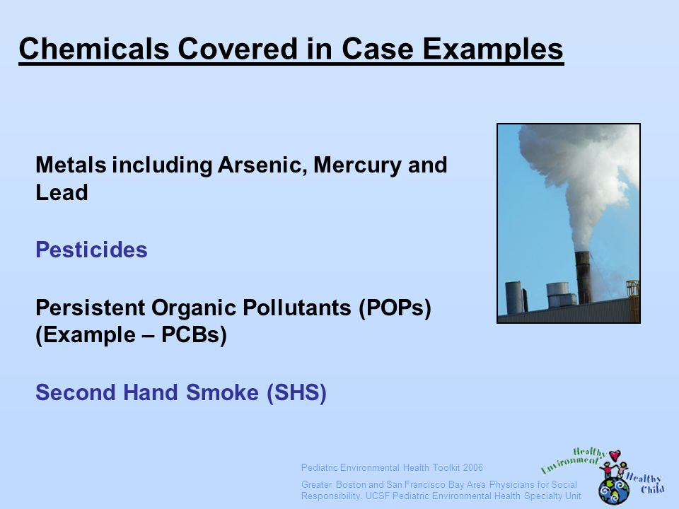 Pediatric Environmental Health Toolkit 2006 Greater Boston and San Francisco Bay Area Physicians for Social Responsibility, UCSF Pediatric Environmental Health Specialty Unit Chemicals Covered in Case Examples Metals including Arsenic, Mercury and Lead Pesticides Persistent Organic Pollutants (POPs) (Example – PCBs) Second Hand Smoke (SHS)