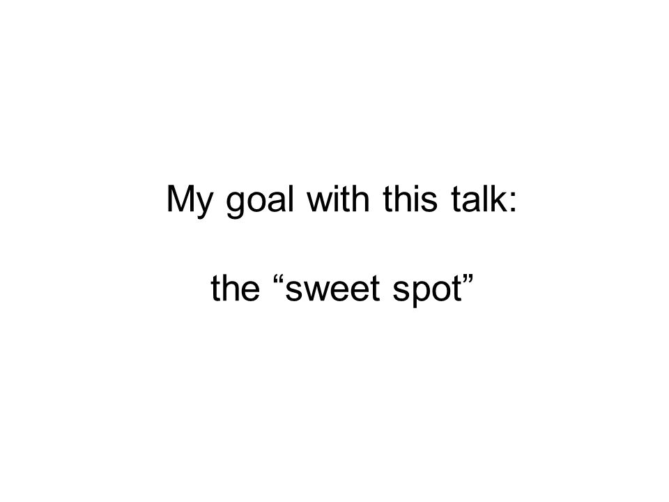 My goal with this talk: the sweet spot