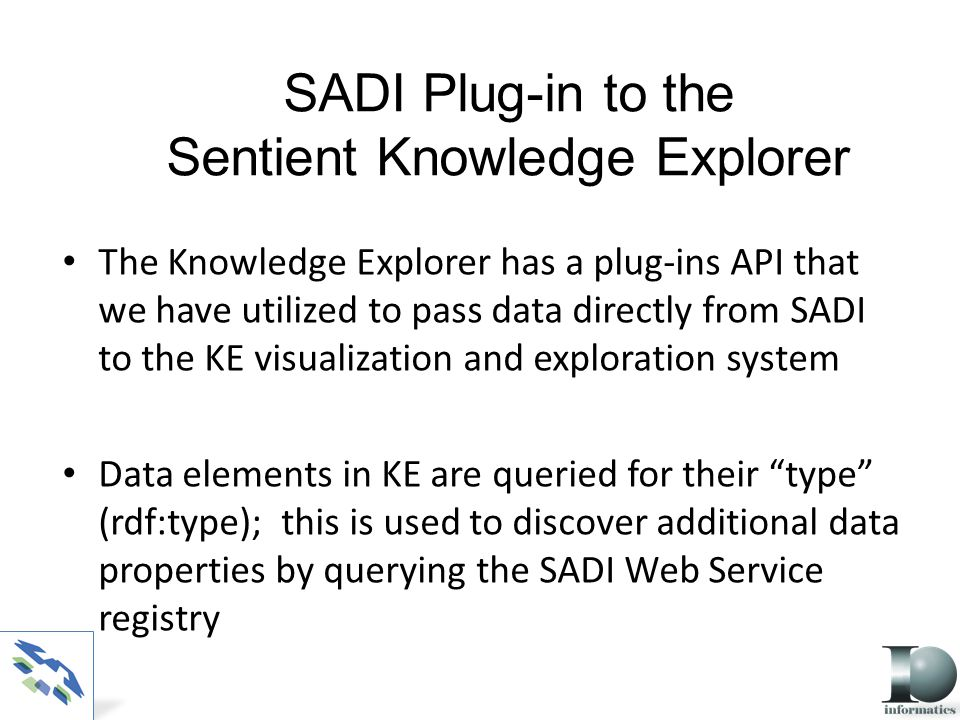 SADI Plug-in to the Sentient Knowledge Explorer The Knowledge Explorer has a plug-ins API that we have utilized to pass data directly from SADI to the KE visualization and exploration system Data elements in KE are queried for their type (rdf:type); this is used to discover additional data properties by querying the SADI Web Service registry