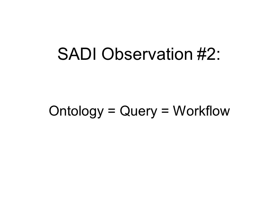 SADI Observation #2: Ontology = Query = Workflow